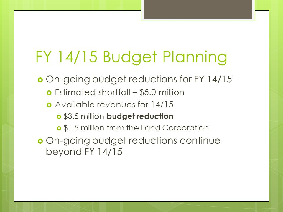 FY 14/15 Budget Planning  On-going budget reductions for FY 14/15  Estimated shortfall – $5.0 million  Available revenues for 14/15  $3.5 million budget reduction  $1.5 million from the Land Corporation  On-going budget reductions continue beyond FY 14/15