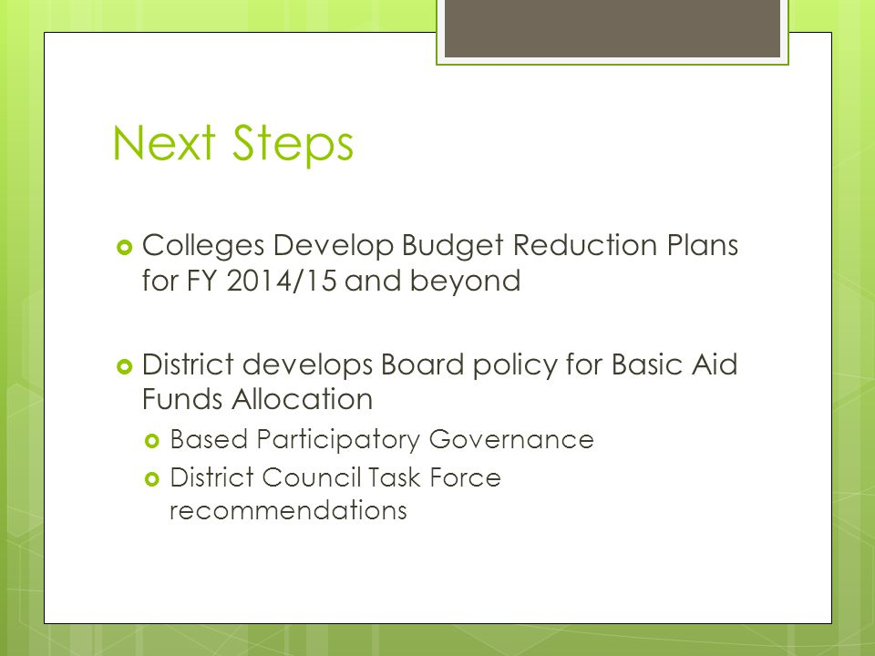Next Steps  Colleges Develop Budget Reduction Plans for FY 2014/15 and beyond  District develops Board policy for Basic Aid Funds Allocation  Based Participatory Governance  District Council Task Force recommendations