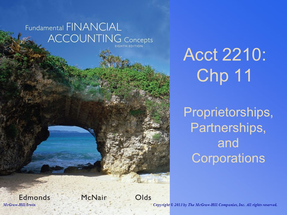 Proprietorships, Partnerships, and Corporations Acct 2210: Chp 11 McGraw-Hill/Irwin Copyright © 2013 by The McGraw-Hill Companies, Inc.