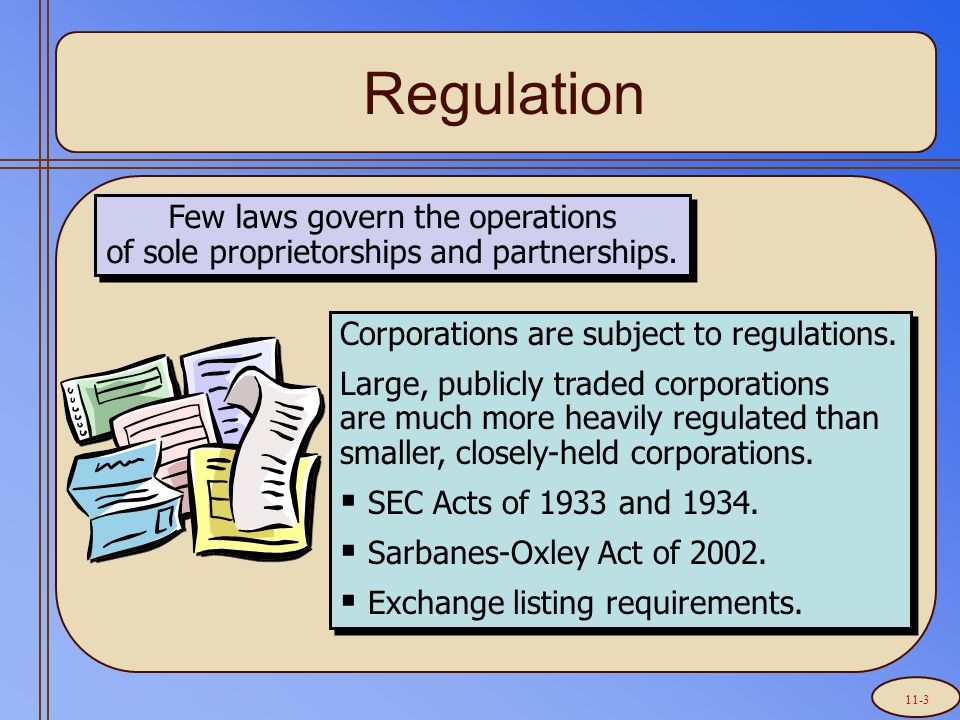 Regulation Few laws govern the operations of sole proprietorships and partnerships. Corporations are subject to regulations. Large, publicly traded co