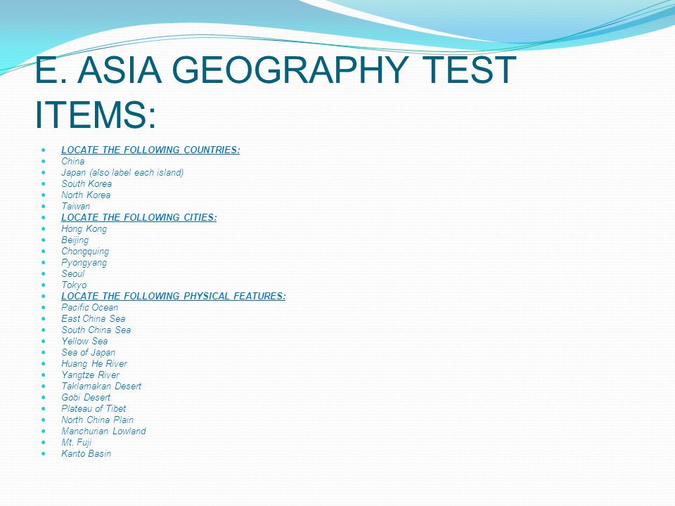 E. ASIA GEOGRAPHY TEST ITEMS: LOCATE THE FOLLOWING COUNTRIES: China Japan (also label each island) South Korea North Korea Taiwan LOCATE THE FOLLOWING