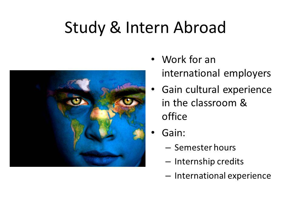 Study & Intern Abroad Work for an international employers Gain cultural experience in the classroom & office Gain: – Semester hours – Internship credits – International experience