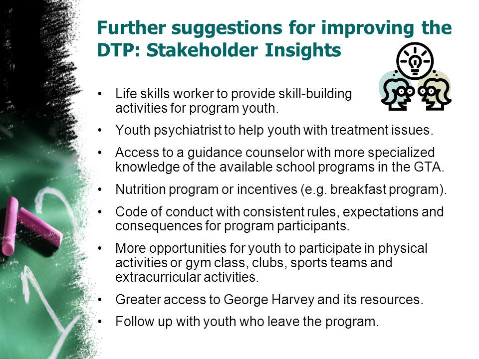 Further suggestions for improving the DTP: Stakeholder Insights Life skills worker to provide skill-building activities for program youth.