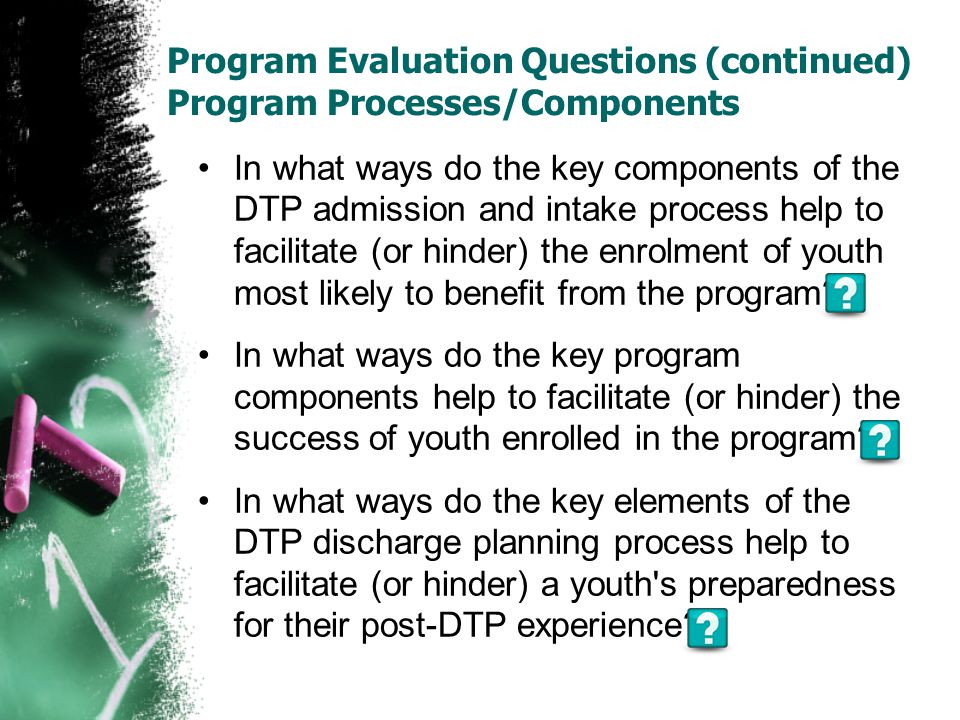 Program Evaluation Questions (continued) Program Processes/Components In what ways do the key components of the DTP admission and intake process help to facilitate (or hinder) the enrolment of youth most likely to benefit from the program.