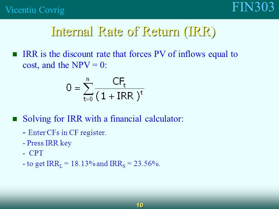 FIN303 Vicentiu Covrig 10 Internal Rate of Return (IRR) IRR is the discount rate that forces PV of inflows equal to cost, and the NPV = 0: Solving for IRR with a financial calculator: - Enter CFs in CF register.