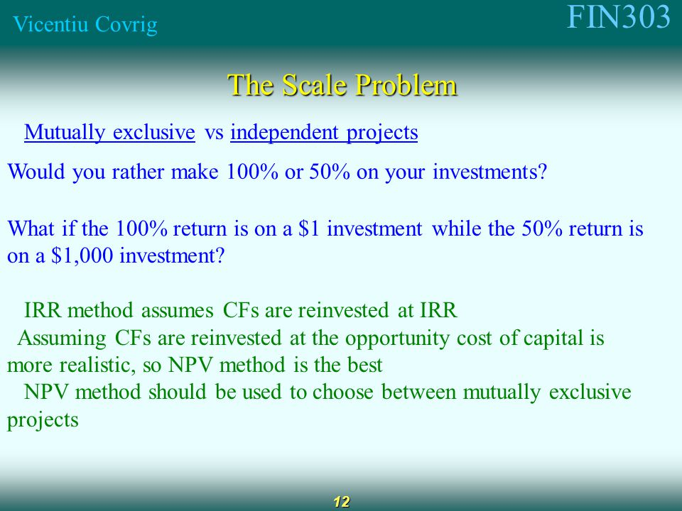FIN303 Vicentiu Covrig 12 The Scale Problem Mutually exclusive vs independent projects Would you rather make 100% or 50% on your investments.