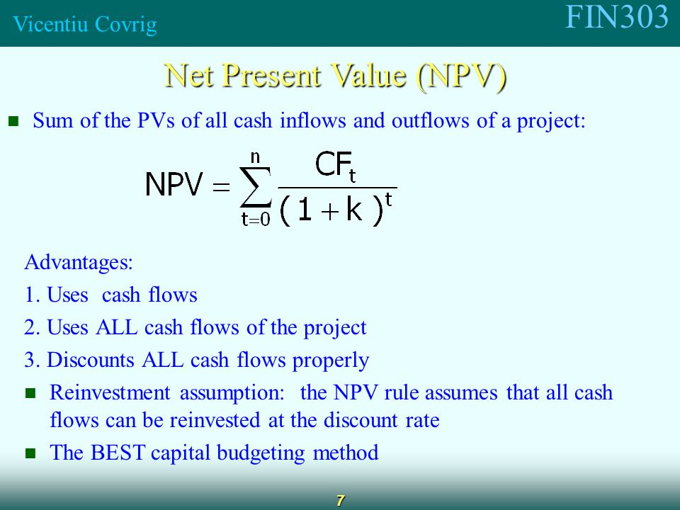 FIN303 Vicentiu Covrig 7 Net Present Value (NPV) Sum of the PVs of all cash inflows and outflows of a project: Advantages: 1.