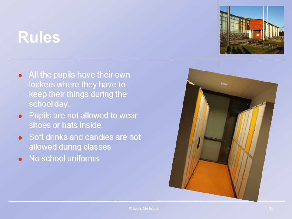 © Isoniitun koulu13 Rules All the pupils have their own lockers where they have to keep their things during the school day. Pupils are not allowed to