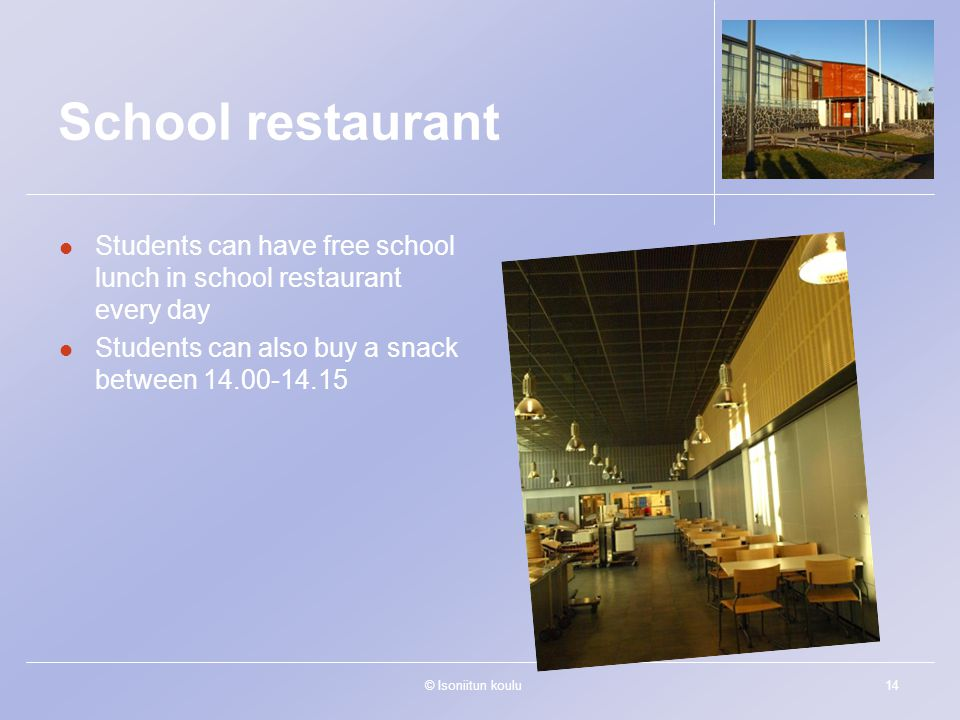 © Isoniitun koulu14 School restaurant Students can have free school lunch in school restaurant every day Students can also buy a snack between 14.00-1