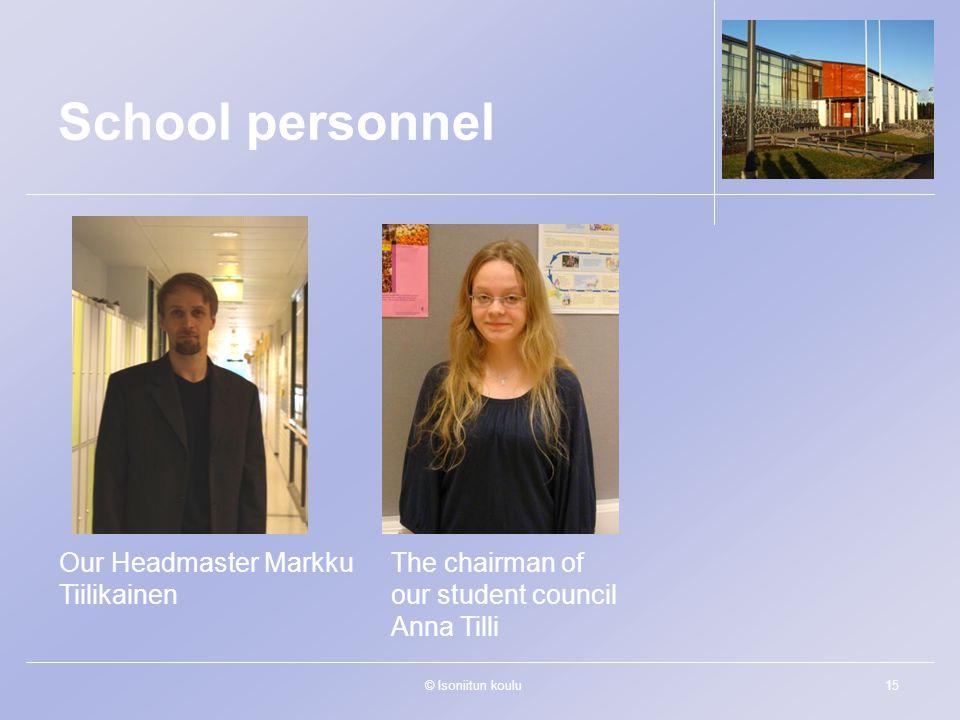 © Isoniitun koulu15 Our Headmaster Markku Tiilikainen The chairman of our student council Anna Tilli School personnel