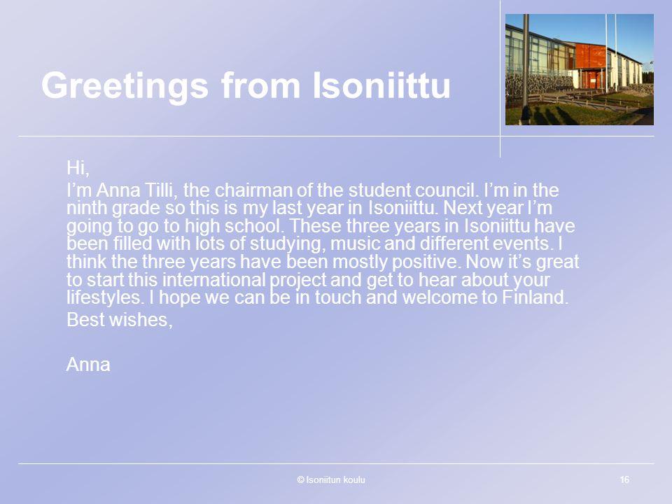 © Isoniitun koulu16 Greetings from Isoniittu Hi, I'm Anna Tilli, the chairman of the student council.