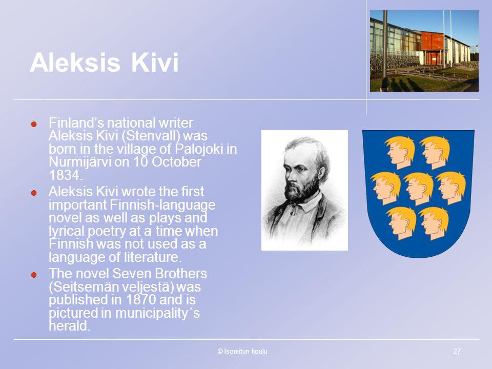 © Isoniitun koulu27 Aleksis Kivi Finland's national writer Aleksis Kivi (Stenvall) was born in the village of Palojoki in Nurmijärvi on 10 October 1834.