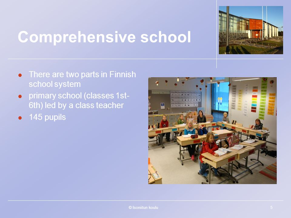 © Isoniitun koulu5 Comprehensive school There are two parts in Finnish school system primary school (classes 1st- 6th) led by a class teacher 145 pupi