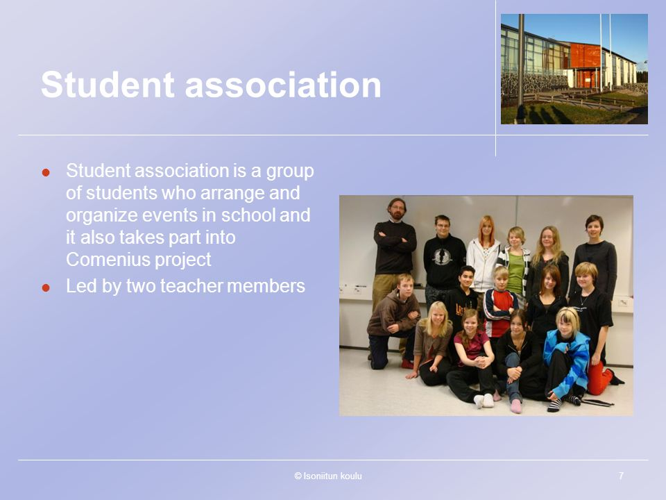 © Isoniitun koulu7 Student association Student association is a group of students who arrange and organize events in school and it also takes part into Comenius project Led by two teacher members