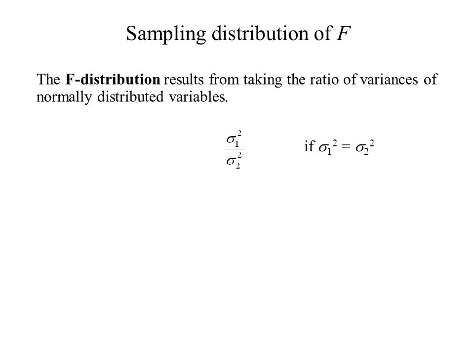 The F-distribution results from taking the ratio of variances of normally distributed variables. Sampling distribution of F if  1 2 =  2 2