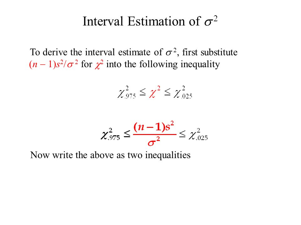 Interval Estimation of  2 To derive the interval estimate of  2, first substitute (n  1)s 2 /  2 for  2 into the following inequality Now write the above as two inequalities