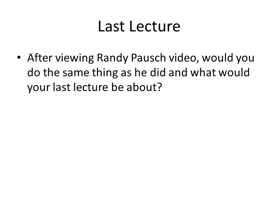 Last Lecture After viewing Randy Pausch video, would you do the same thing as he did and what would your last lecture be about?