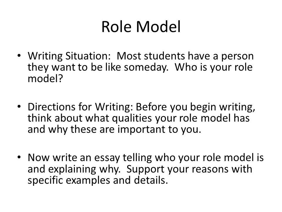 Role Model Writing Situation: Most students have a person they want to be like someday. Who is your role model? Directions for Writing: Before you beg