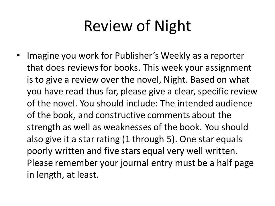 Review of Night Imagine you work for Publisher's Weekly as a reporter that does reviews for books. This week your assignment is to give a review over