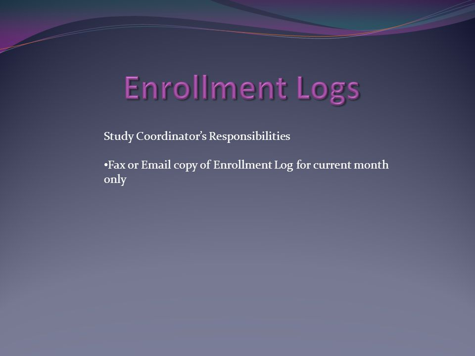 Study Coordinator's Responsibilities Fax or Email copy of Enrollment Log for current month only