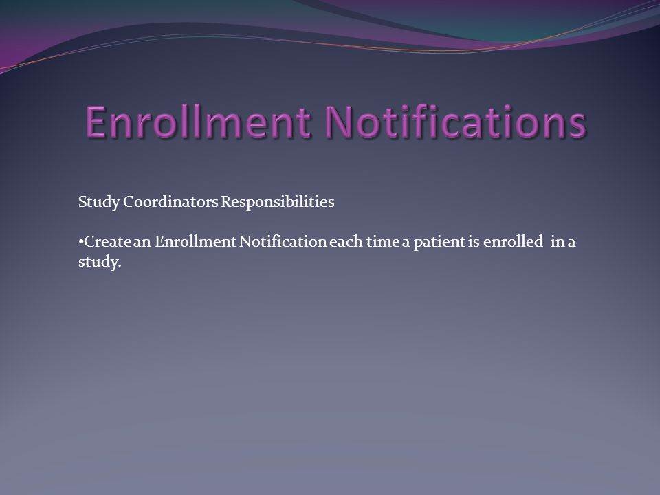 Study Coordinators Responsibilities Create an Enrollment Notification each time a patient is enrolled in a study.