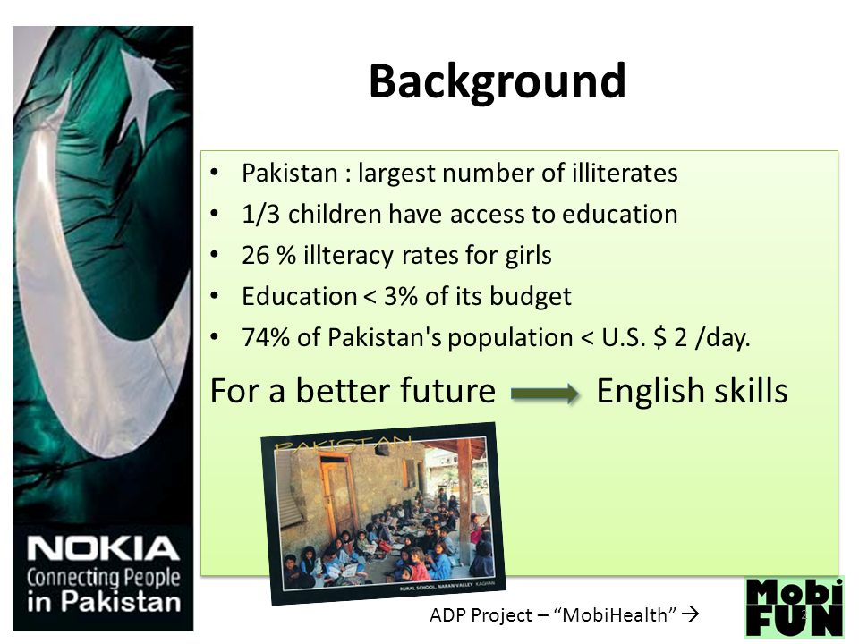 ADP Project – MobiHealth  Background Pakistan : largest number of illiterates 1/3 children have access to education 26 % illteracy rates for girls Education < 3% of its budget 74% of Pakistan s population < U.S.