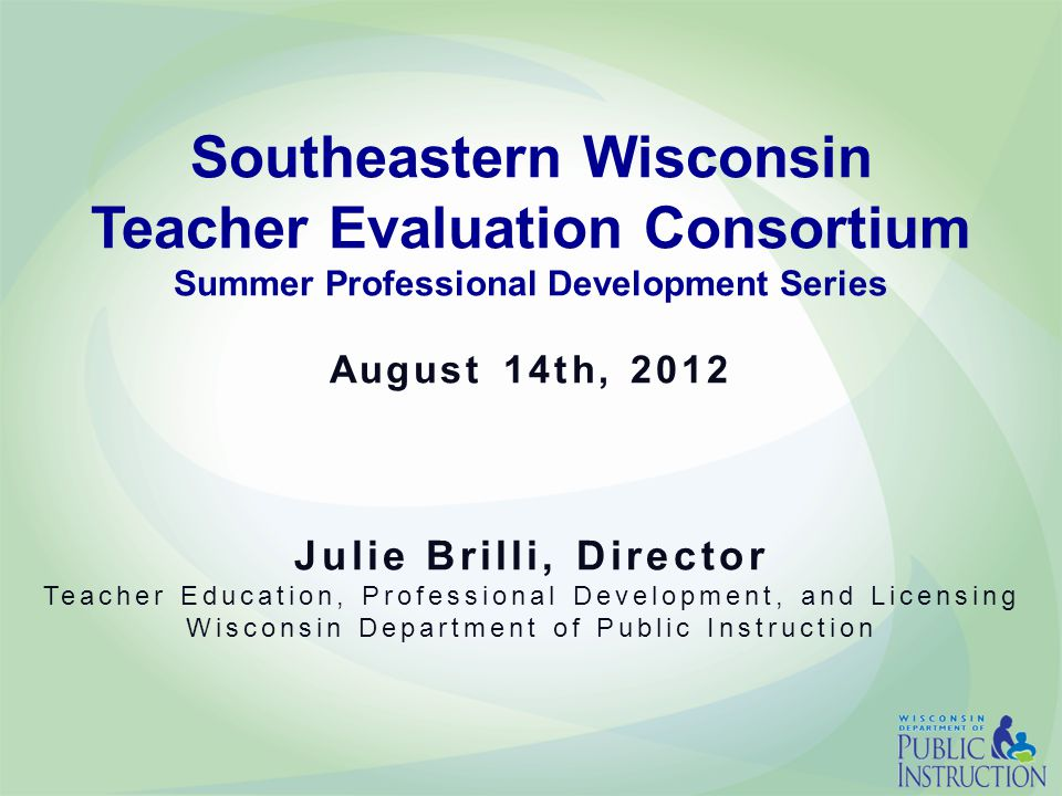 Southeastern Wisconsin Teacher Evaluation Consortium Summer Professional Development Series August 14th, 2012 Julie Brilli, Director Teacher Education, Professional Development, and Licensing Wisconsin Department of Public Instruction