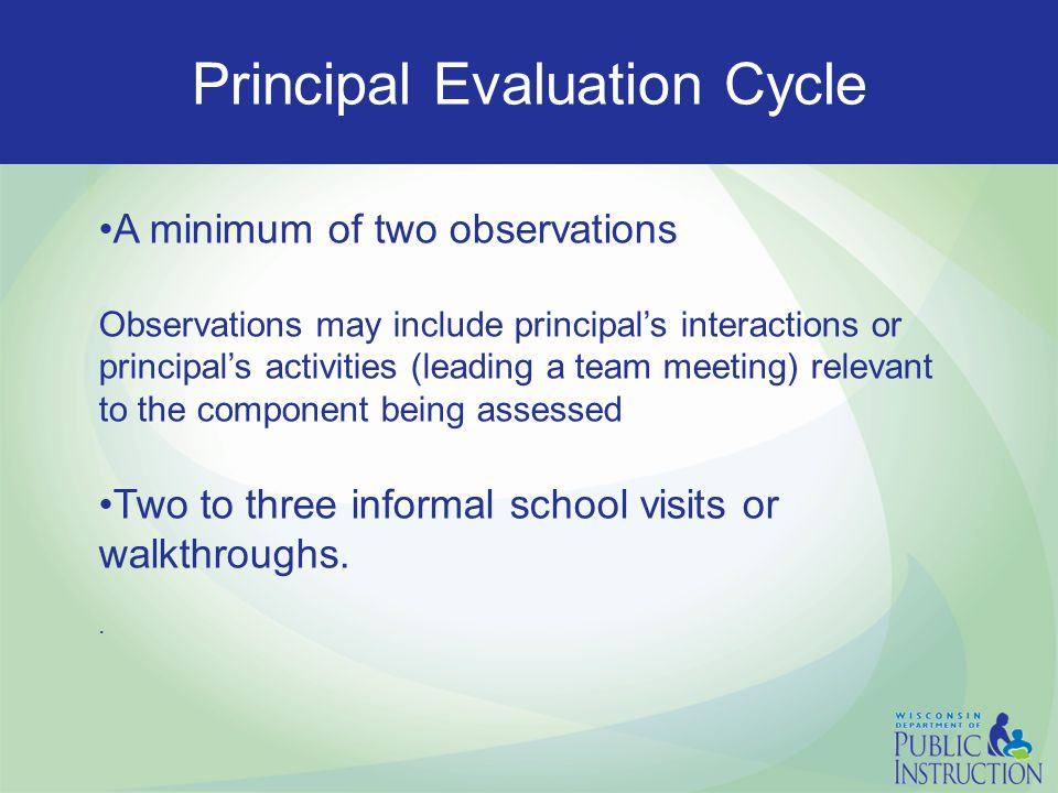 Principal Evaluation Cycle A minimum of two observations Observations may include principal's interactions or principal's activities (leading a team meeting) relevant to the component being assessed Two to three informal school visits or walkthroughs..