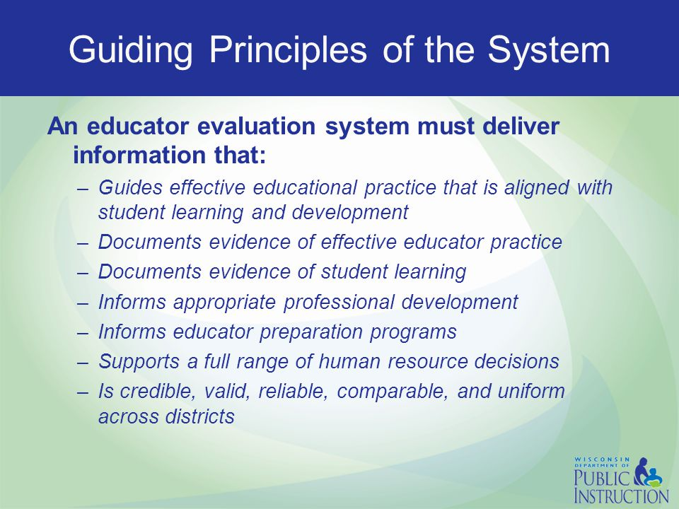 Guiding Principles of the System An educator evaluation system must deliver information that: –Guides effective educational practice that is aligned with student learning and development –Documents evidence of effective educator practice –Documents evidence of student learning –Informs appropriate professional development –Informs educator preparation programs –Supports a full range of human resource decisions –Is credible, valid, reliable, comparable, and uniform across districts
