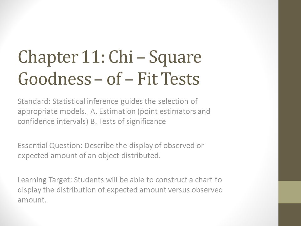 Chapter 11: Chi – Square Goodness – of – Fit Tests Standard: Statistical inference guides the selection of appropriate models. A. Estimation (point es