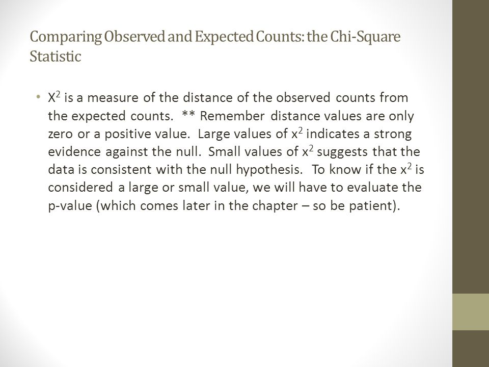 Comparing Observed and Expected Counts: the Chi-Square Statistic X 2 is a measure of the distance of the observed counts from the expected counts. **