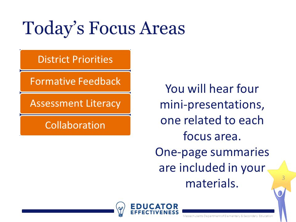 Massachusetts Department of Elementary & Secondary Education Today's Focus Areas District PrioritiesFormative FeedbackAssessment LiteracyCollaboration You will hear four mini-presentations, one related to each focus area.