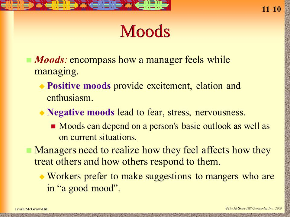 11-10 Irwin/McGraw-Hill ©The McGraw-Hill Companies, Inc., 2000 Moods Moods: encompass how a manager feels while managing.  Positive moods provide exc