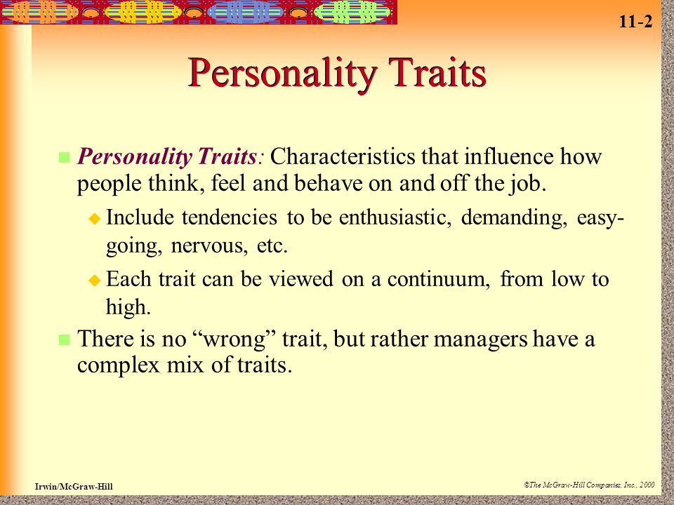11-2 Irwin/McGraw-Hill ©The McGraw-Hill Companies, Inc., 2000 Personality Traits Personality Traits: Characteristics that influence how people think, feel and behave on and off the job.