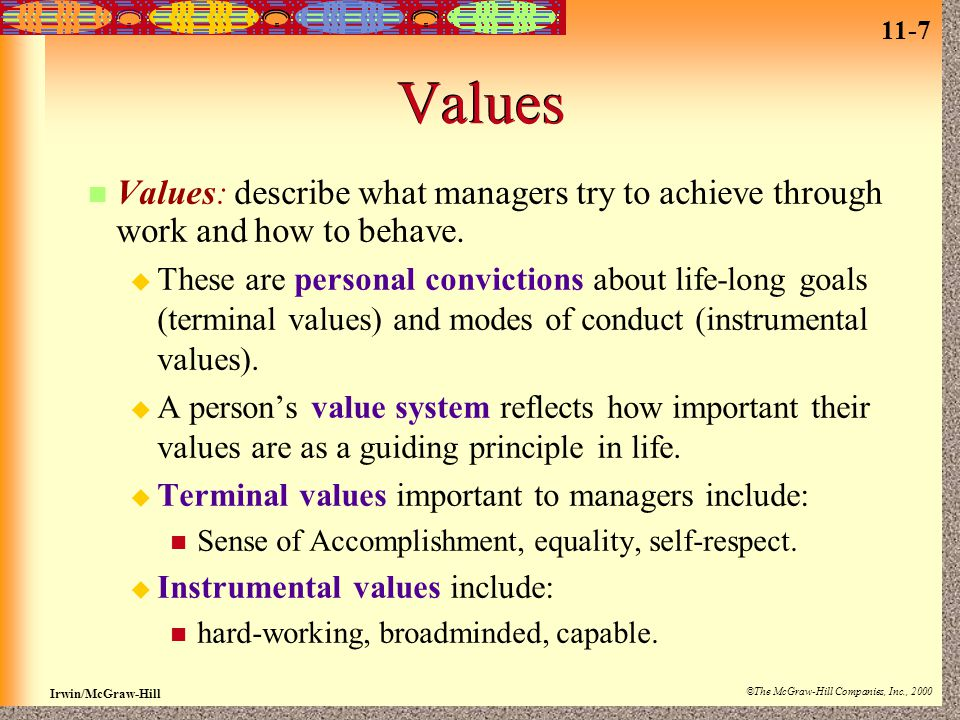 11-7 Irwin/McGraw-Hill ©The McGraw-Hill Companies, Inc., 2000 Values Values: describe what managers try to achieve through work and how to behave.  T