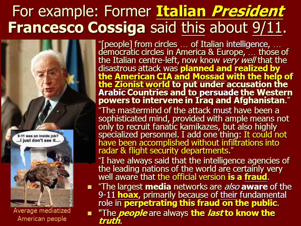 "For example: Former Italian President Francesco Cossiga said this about 9/11. "" [people] from circles … of Italian intelligence, … democratic circles"