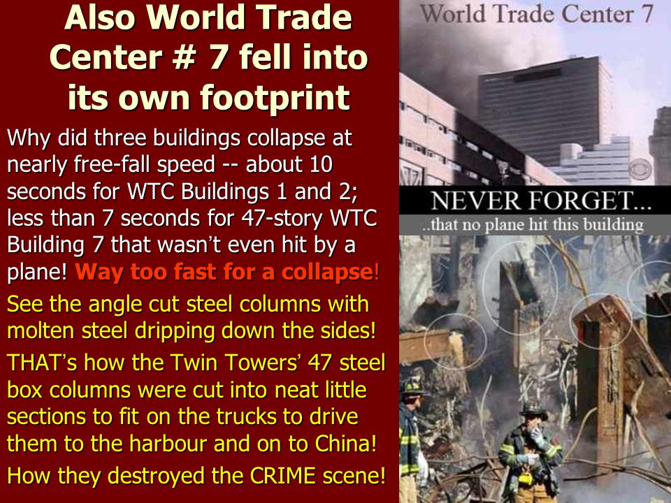 Also World Trade Center # 7 fell into its own footprint Why did three buildings collapse at nearly free-fall speed -- about 10 seconds for WTC Buildin