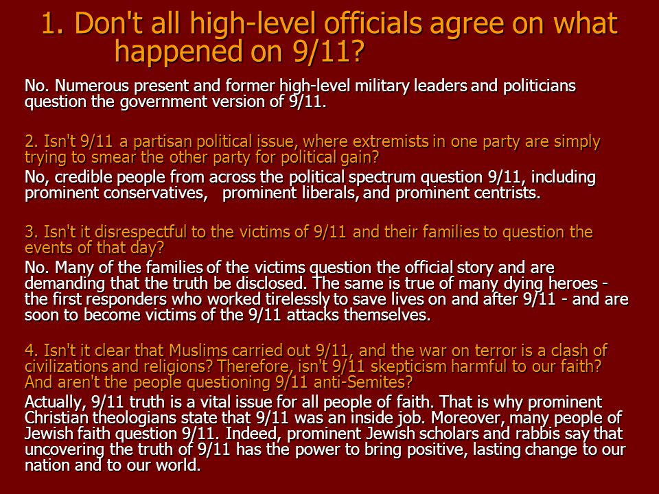 1. Don't all high-level officials agree on what happened on 9/11? No. Numerous present and former high-level military leaders and politicians question