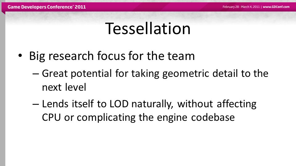 Tessellation Big research focus for the team – Great potential for taking geometric detail to the next level – Lends itself to LOD naturally, without