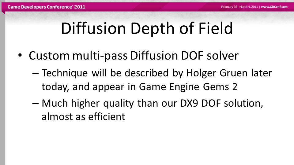 Diffusion Depth of Field Custom multi-pass Diffusion DOF solver – Technique will be described by Holger Gruen later today, and appear in Game Engine G