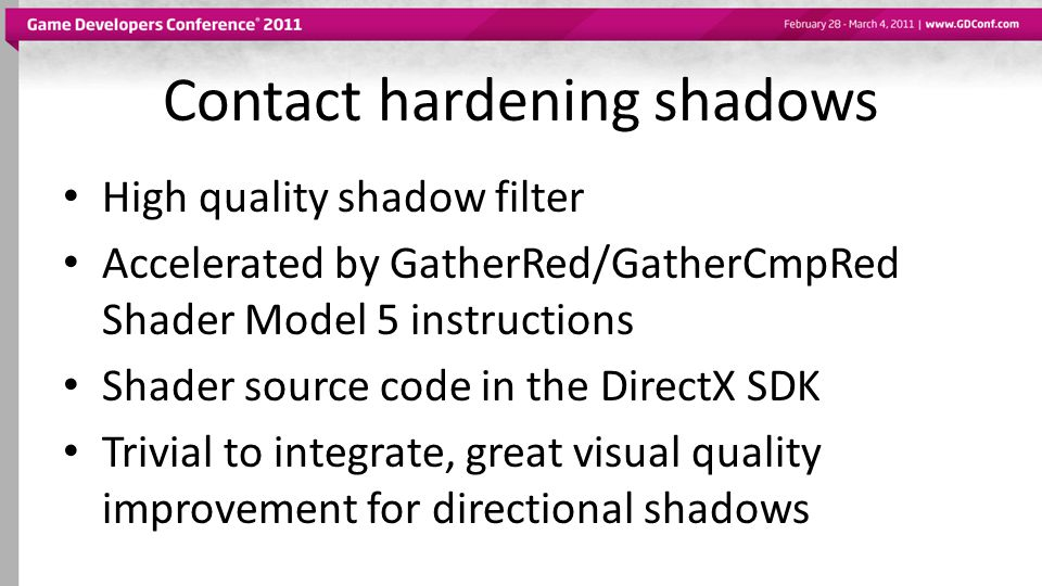 High quality shadow filter Accelerated by GatherRed/GatherCmpRed Shader Model 5 instructions Shader source code in the DirectX SDK Trivial to integrat