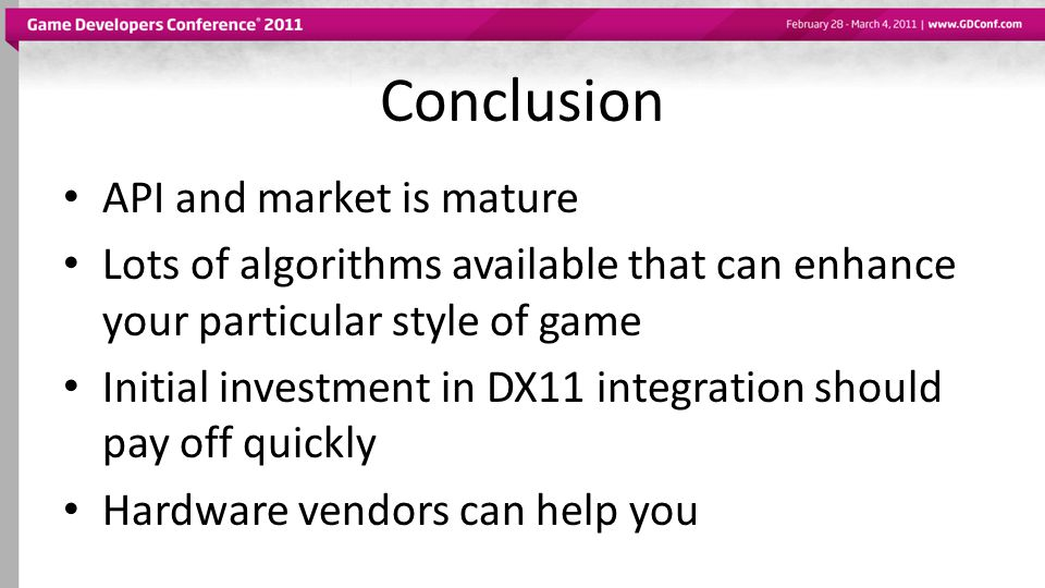 Conclusion API and market is mature Lots of algorithms available that can enhance your particular style of game Initial investment in DX11 integration