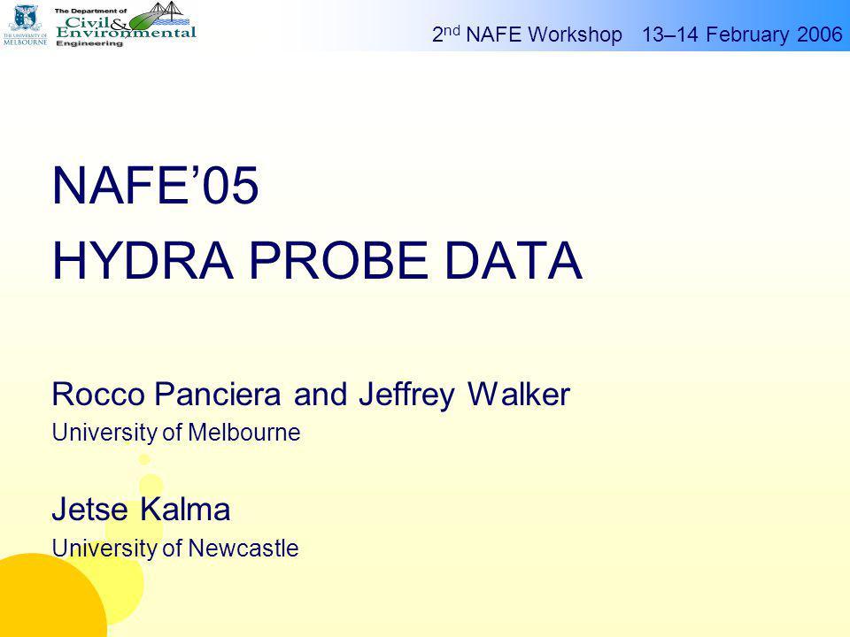 2 nd NAFE Workshop 13–14 February 2006 g Rocco Panciera NAFE'05 HYDRA PROBE DATA Rocco Panciera and Jeffrey Walker University of Melbourne Jetse Kalma University of Newcastle