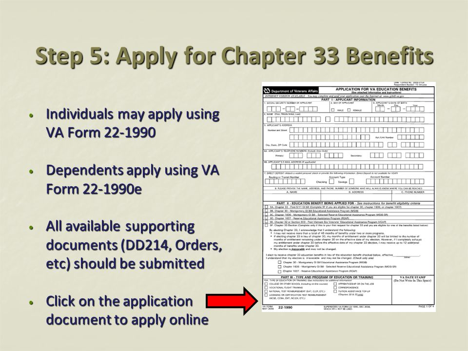 Step 5: Apply for Chapter 33 Benefits Individuals may apply using VA Form 22-1990 Individuals may apply using VA Form 22-1990 Dependents apply using V