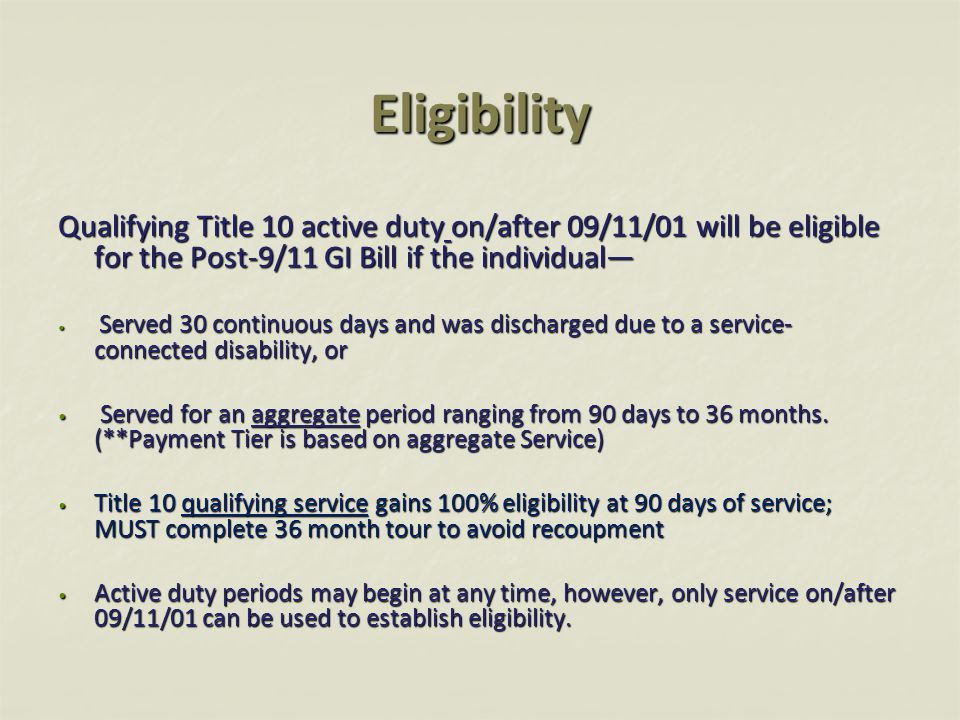 Eligibility Qualifying Title 10 active duty on/after 09/11/01 will be eligible for the Post-9/11 GI Bill if the individual— Served 30 continuous days