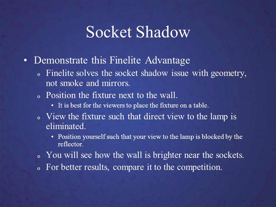 Socket Shadow Demonstrate this Finelite Advantage o Finelite solves the socket shadow issue with geometry, not smoke and mirrors.
