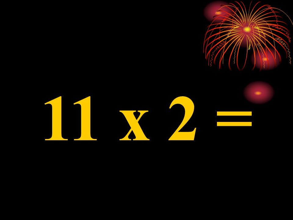 11 x 4 =