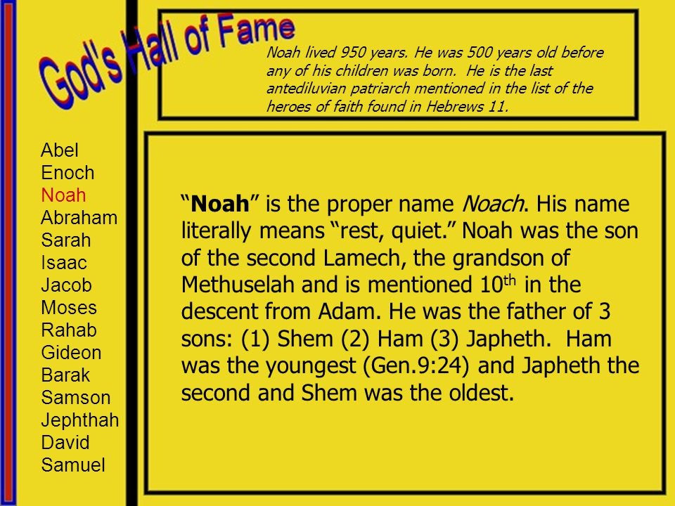 "Abel Enoch Noah Abraham Sarah Isaac Jacob Moses Rahab Gideon Barak Samson Jephthah David Samuel ""Noah"" is the proper name Noach. His name literally me"