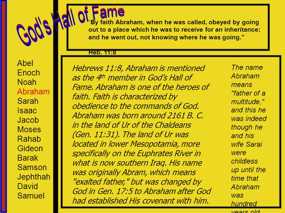 Abel Enoch Noah Abraham Sarah Isaac Jacob Moses Rahab Gideon Barak Samson Jephthah David Samuel Hebrews 11:8, Abraham is mentioned as the 4 th member