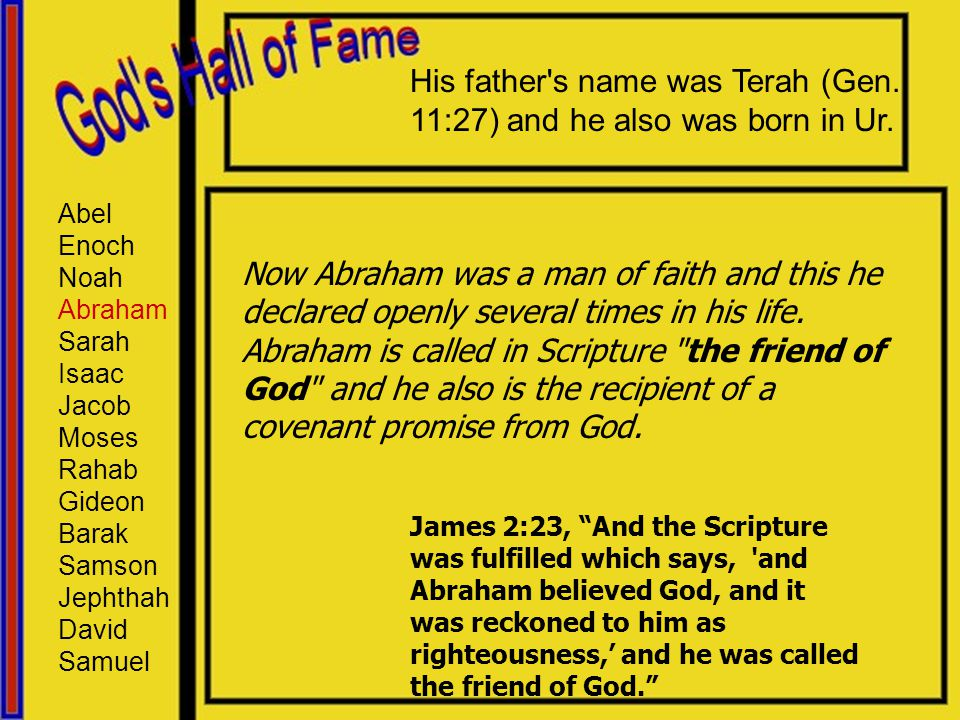 Abel Enoch Noah Abraham Sarah Isaac Jacob Moses Rahab Gideon Barak Samson Jephthah David Samuel His father's name was Terah (Gen. 11:27) and he also w